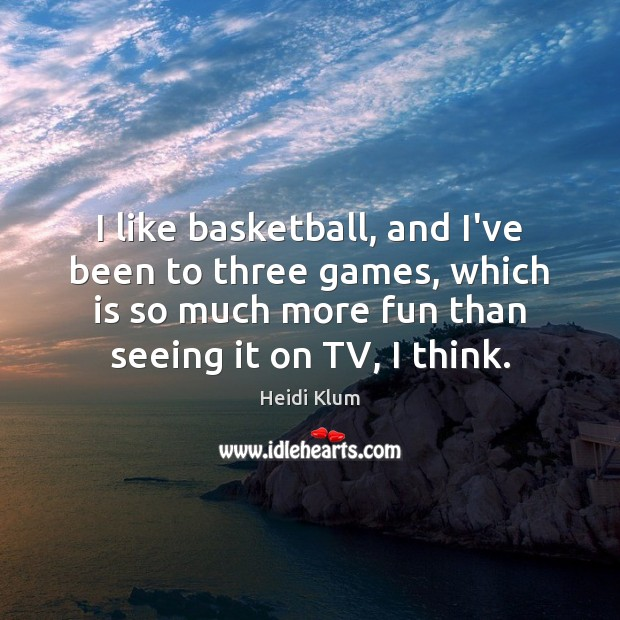 I like basketball, and I've been to three games, which is so Image
