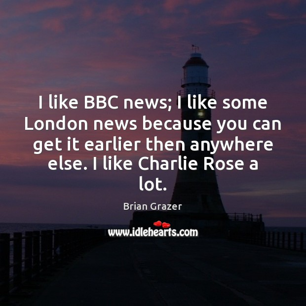 Image, I like BBC news; I like some London news because you can