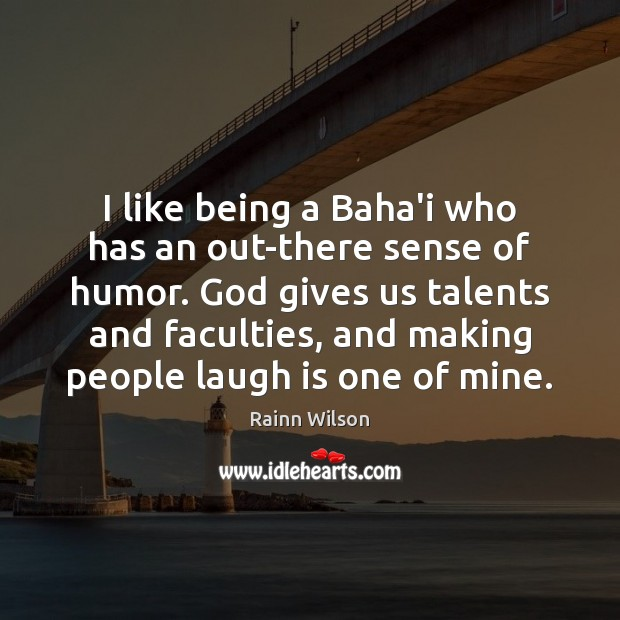 I like being a Baha'i who has an out-there sense of humor. God Quotes Image
