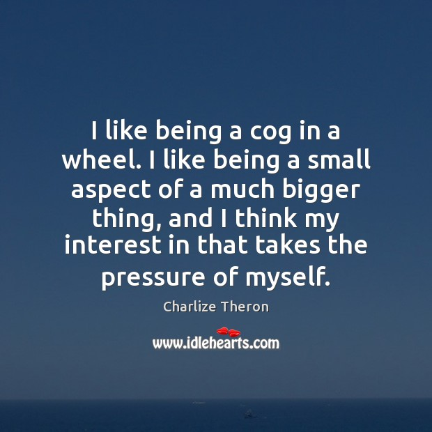 I like being a cog in a wheel. I like being a Image