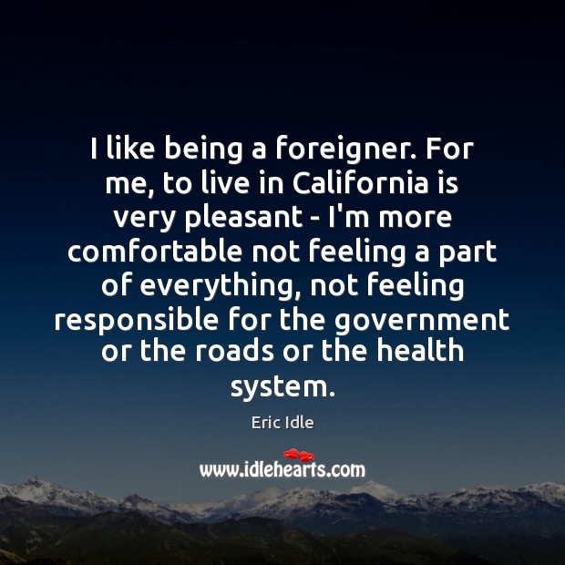 Image, I like being a foreigner. For me, to live in California is
