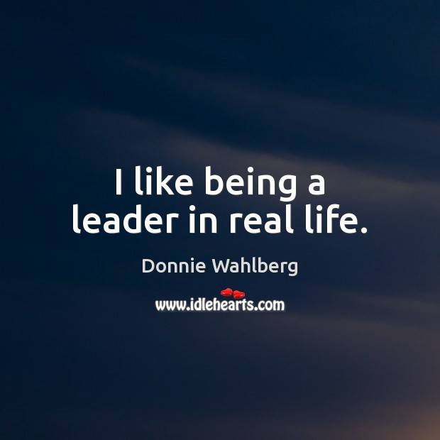 I like being a leader in real life. Donnie Wahlberg Picture Quote