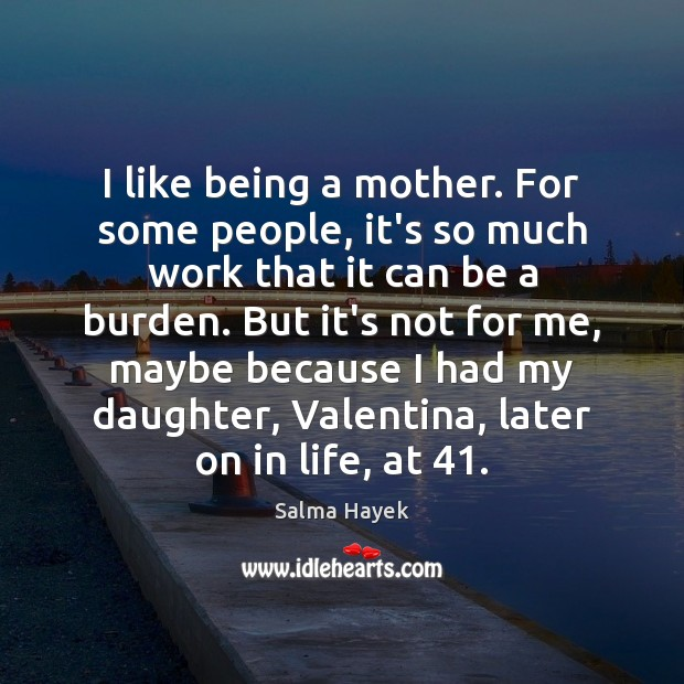 I like being a mother. For some people, it's so much work Salma Hayek Picture Quote