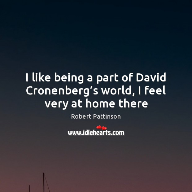 I like being a part of David Cronenberg's world, I feel very at home there Robert Pattinson Picture Quote