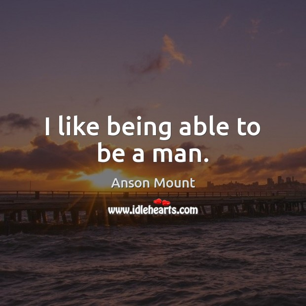 I like being able to be a man. Image