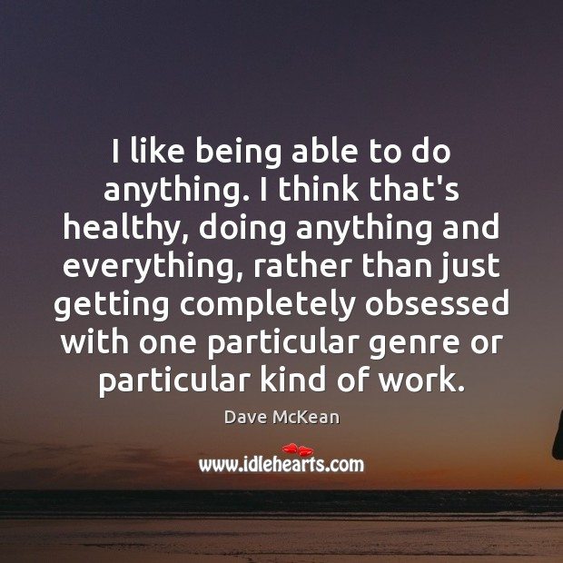 Image, I like being able to do anything. I think that's healthy, doing