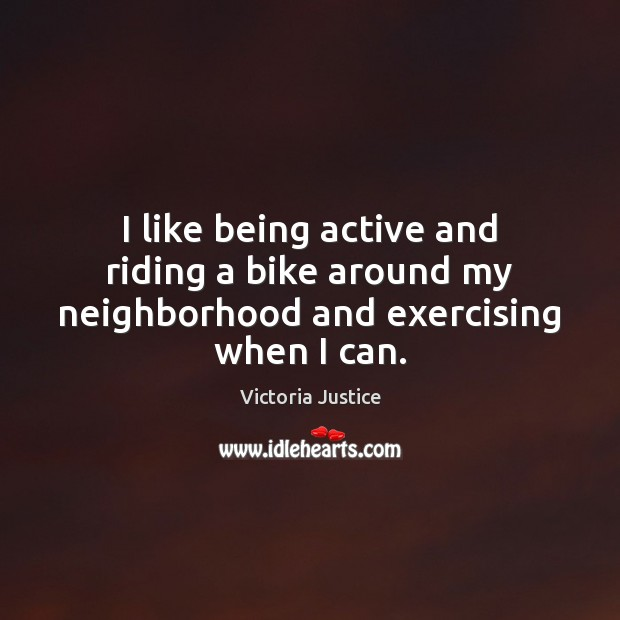 I like being active and riding a bike around my neighborhood and exercising when I can. Victoria Justice Picture Quote