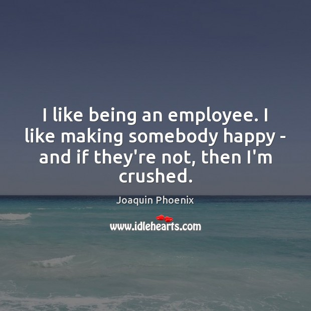 I like being an employee. I like making somebody happy – and Image
