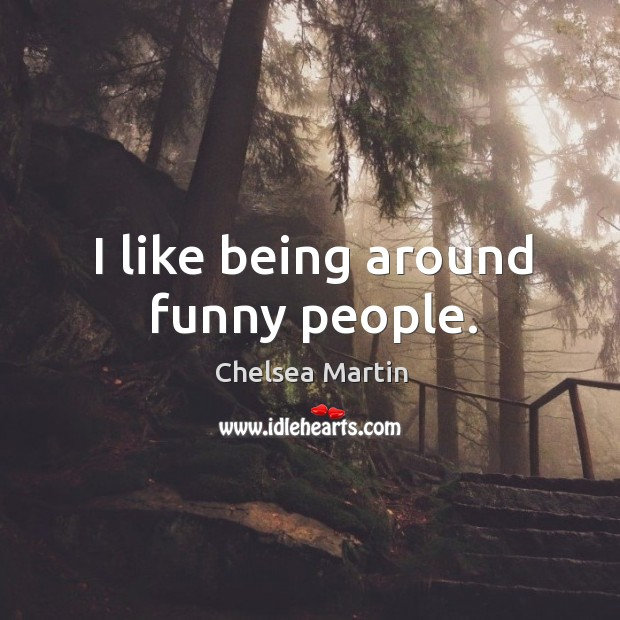 I like being around funny people. Image