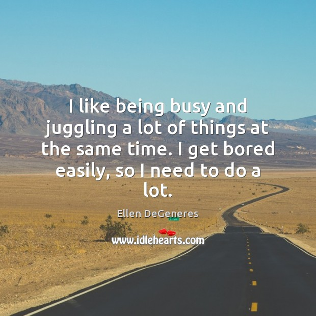 I like being busy and juggling a lot of things at the Ellen DeGeneres Picture Quote