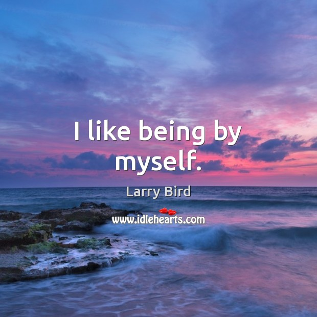 I like being by myself. Larry Bird Picture Quote