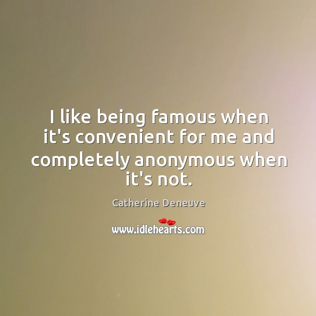 I like being famous when it's convenient for me and completely anonymous when it's not. Catherine Deneuve Picture Quote