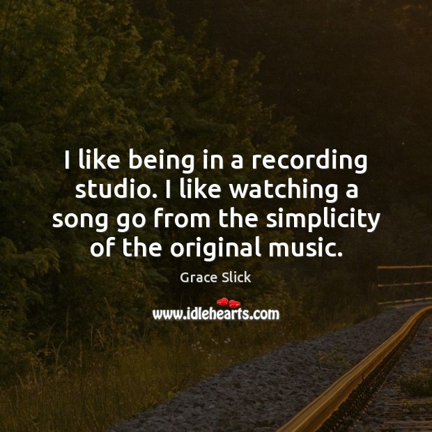 I like being in a recording studio. I like watching a song Grace Slick Picture Quote