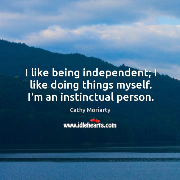 I like being independent; I like doing things myself. I'm an instinctual person. Image