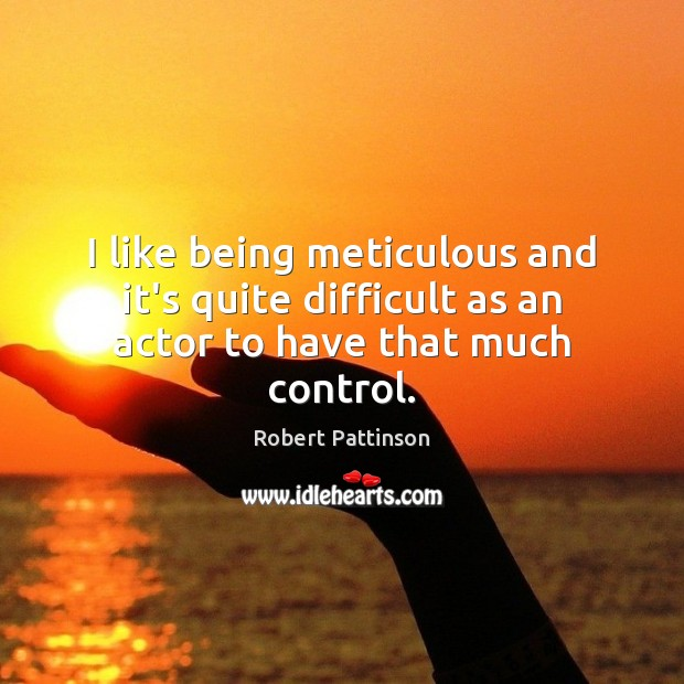 I like being meticulous and it's quite difficult as an actor to have that much control. Robert Pattinson Picture Quote