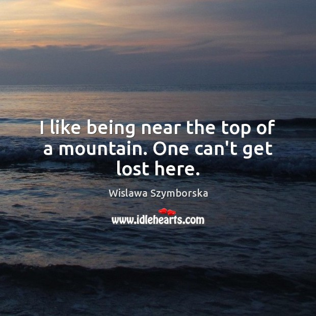 I like being near the top of a mountain. One can't get lost here. Wislawa Szymborska Picture Quote