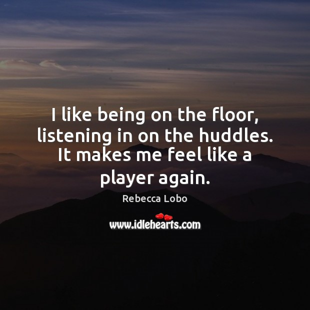 I like being on the floor, listening in on the huddles. It Rebecca Lobo Picture Quote