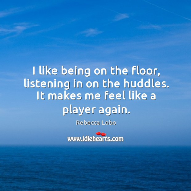 I like being on the floor, listening in on the huddles. It makes me feel like a player again. Rebecca Lobo Picture Quote