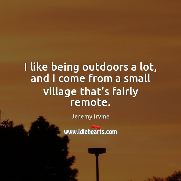 I like being outdoors a lot, and I come from a small village that's fairly remote. Image