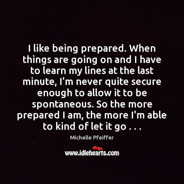 I like being prepared. When things are going on and I have Michelle Pfeiffer Picture Quote