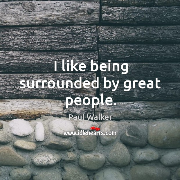 I like being surrounded by great people. Paul Walker Picture Quote