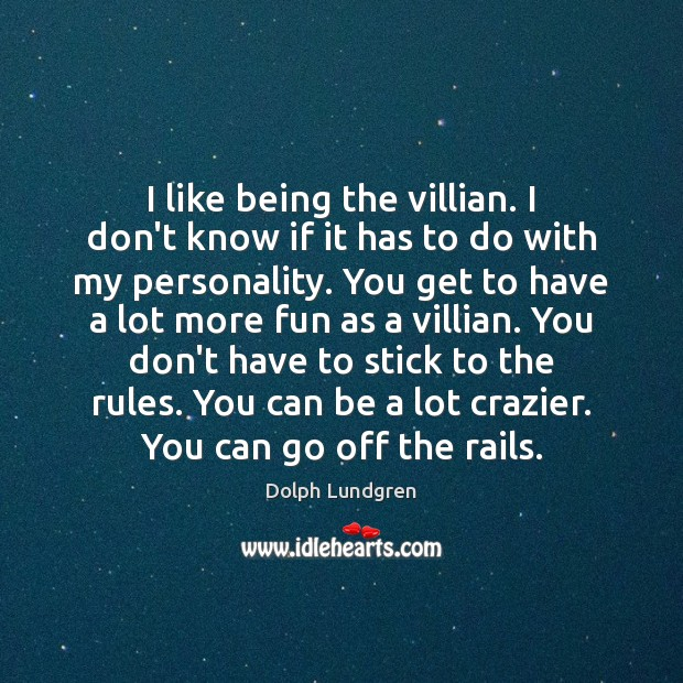 I like being the villian. I don't know if it has to Dolph Lundgren Picture Quote