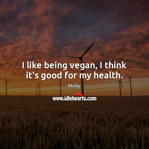 I like being vegan, I think it's good for my health. Moby Picture Quote