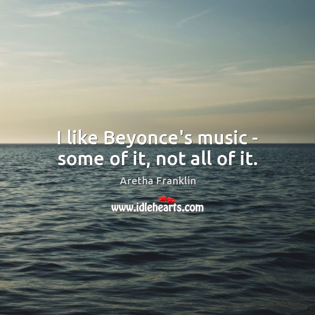 Image, I like Beyonce's music – some of it, not all of it.