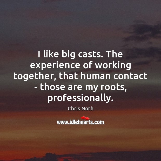 Image, I like big casts. The experience of working together, that human contact