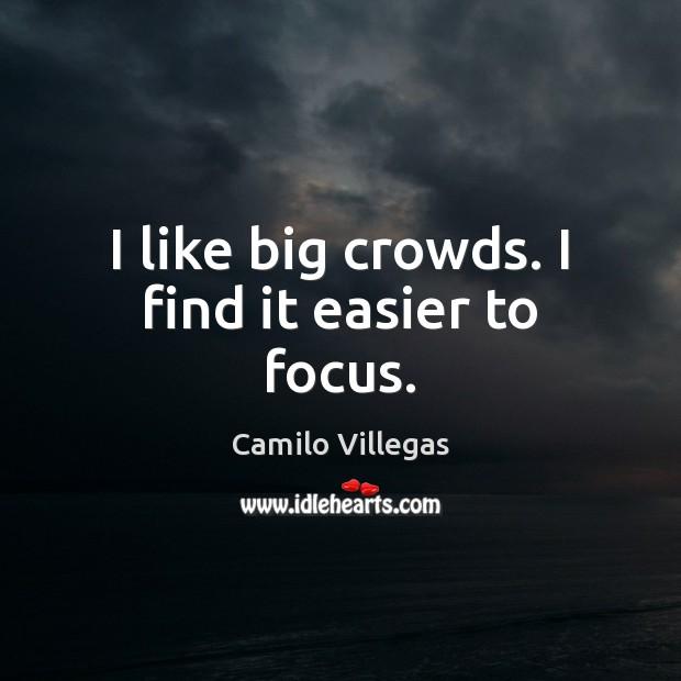 Image, I like big crowds. I find it easier to focus.