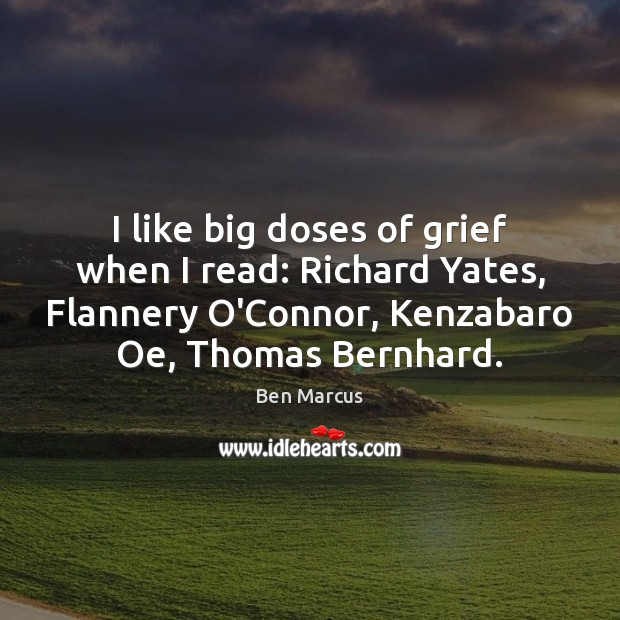 I like big doses of grief when I read: Richard Yates, Flannery Ben Marcus Picture Quote