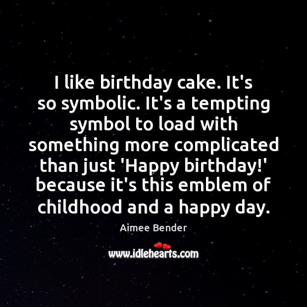 Image, I like birthday cake. It's so symbolic. It's a tempting symbol to