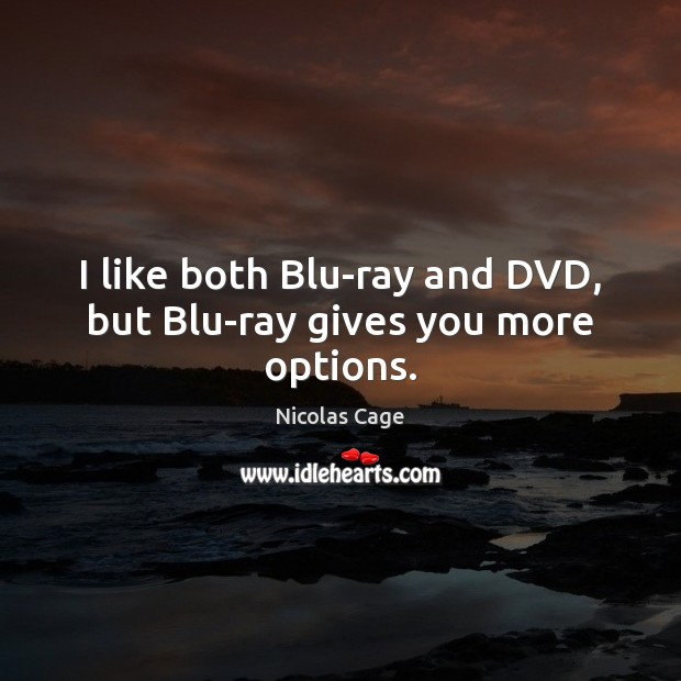 I like both Blu-ray and DVD, but Blu-ray gives you more options. Nicolas Cage Picture Quote