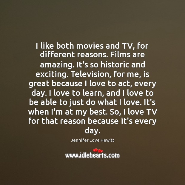 I like both movies and TV, for different reasons. Films are amazing. Jennifer Love Hewitt Picture Quote