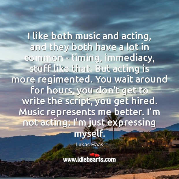 I like both music and acting, and they both have a lot Acting Quotes Image