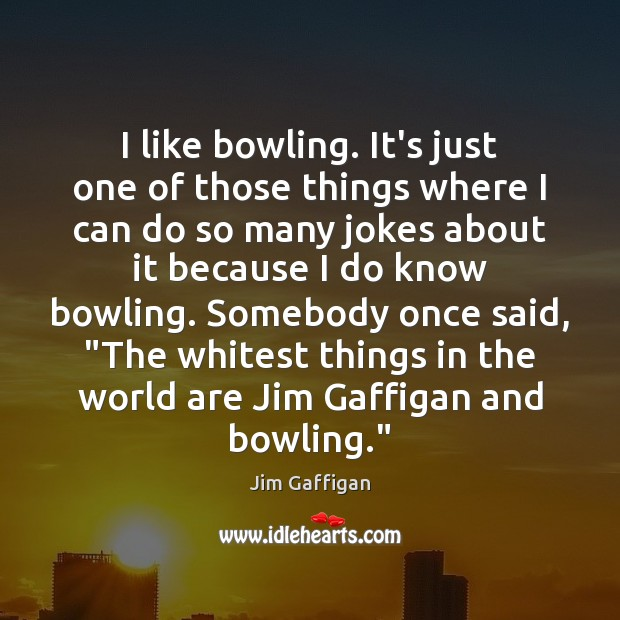 Image, I like bowling. It's just one of those things where I can