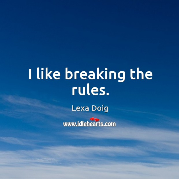 I like breaking the rules. Lexa Doig Picture Quote