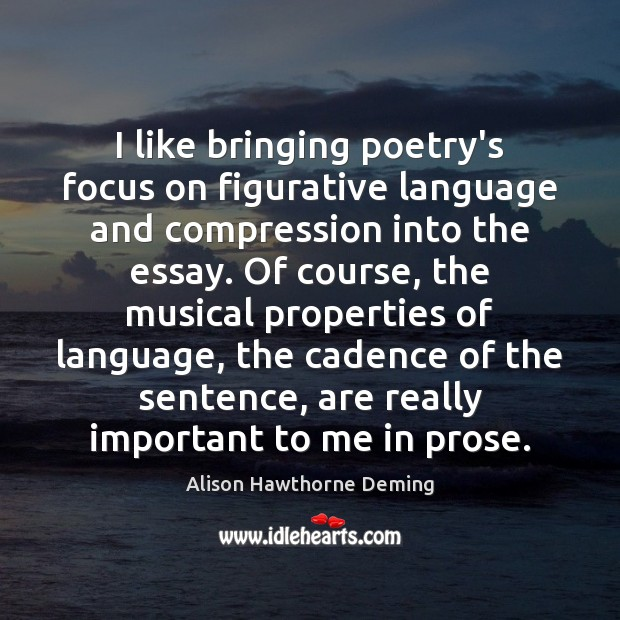 I like bringing poetry's focus on figurative language and compression into the Alison Hawthorne Deming Picture Quote