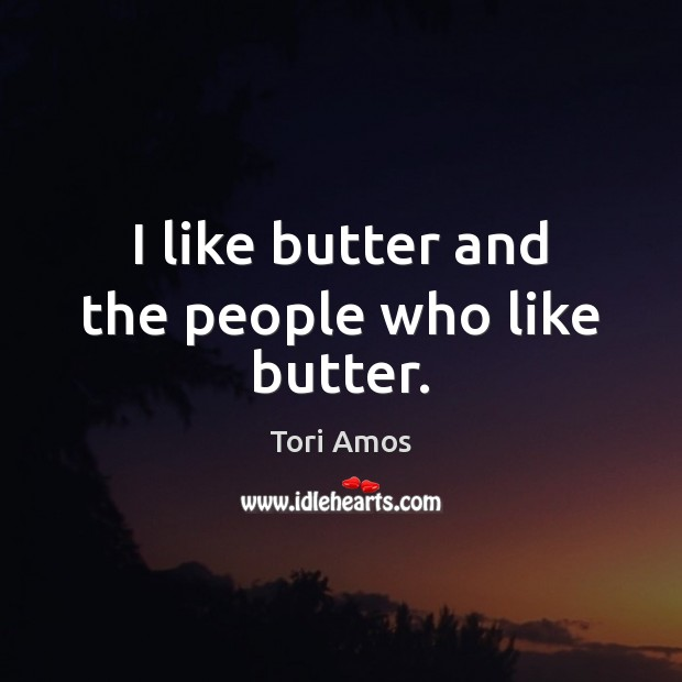 I like butter and the people who like butter. Tori Amos Picture Quote