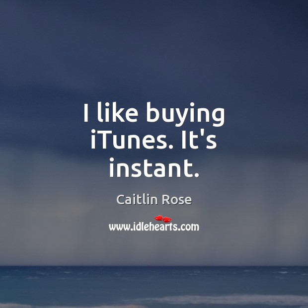 Image, I like buying iTunes. It's instant.