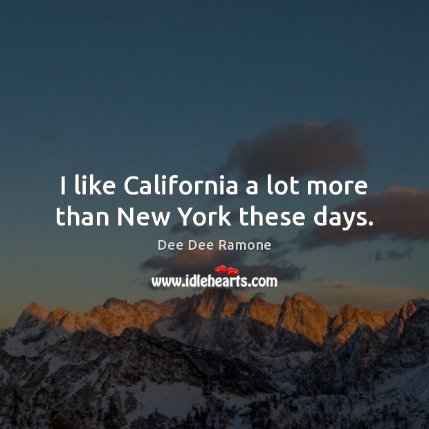 I like California a lot more than New York these days. Dee Dee Ramone Picture Quote