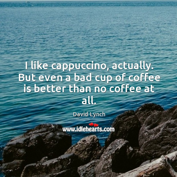 Image, I like cappuccino, actually. But even a bad cup of coffee is better than no coffee at all.