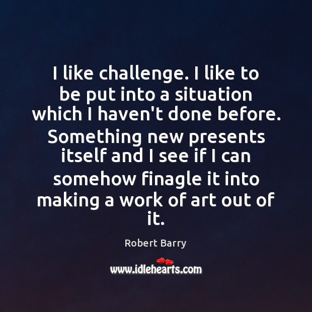 I like challenge. I like to be put into a situation which Robert Barry Picture Quote