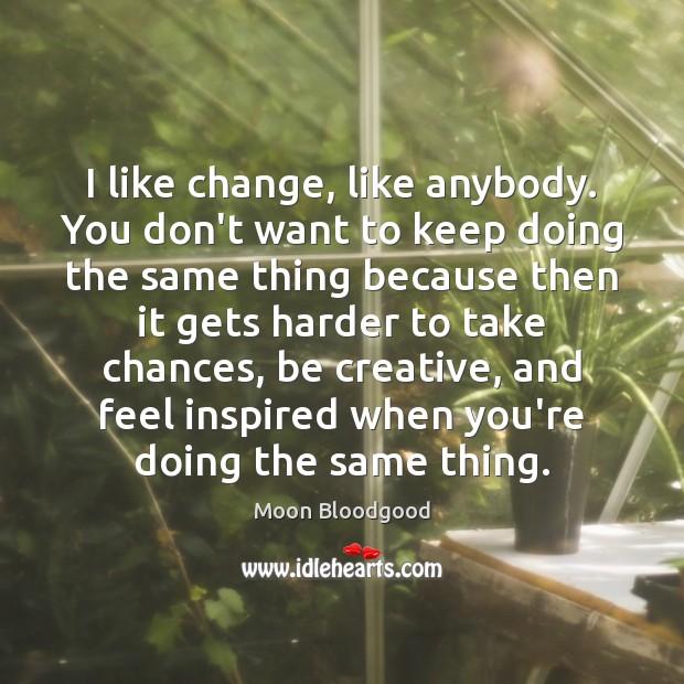 I like change, like anybody. You don't want to keep doing the Image