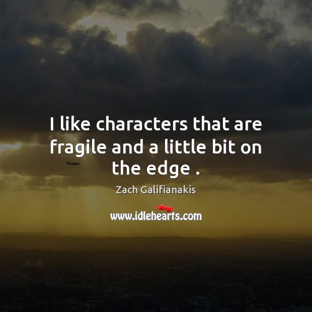 I like characters that are fragile and a little bit on the edge . Image