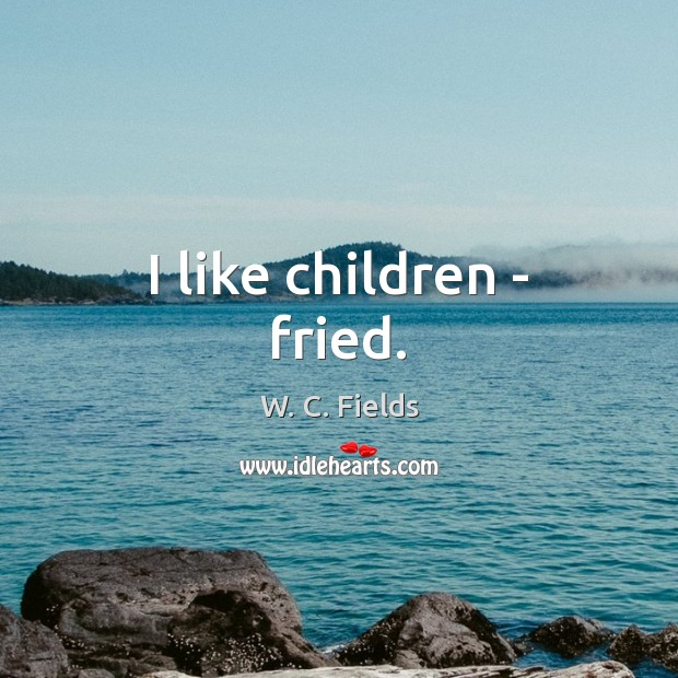 I like children – fried. W. C. Fields Picture Quote