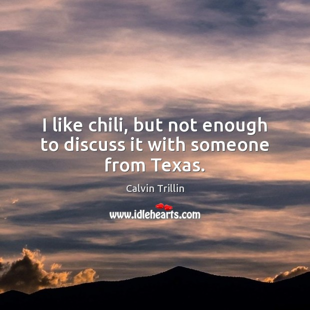 I like chili, but not enough to discuss it with someone from Texas. Calvin Trillin Picture Quote