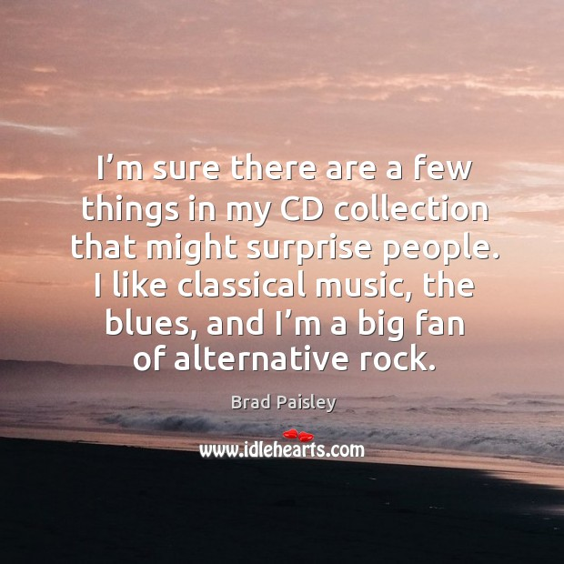 Image, I like classical music, the blues, and I'm a big fan of alternative rock.