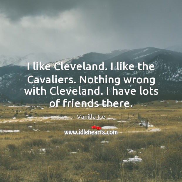I like Cleveland. I like the Cavaliers. Nothing wrong with Cleveland. I Vanilla Ice Picture Quote