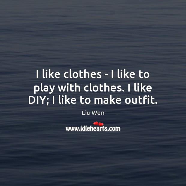 I like clothes – I like to play with clothes. I like DIY; I like to make outfit. Image